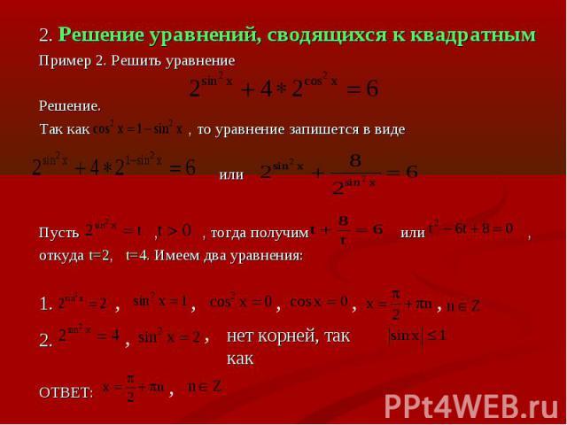 2. Решение уравнений, сводящихся к квадратнымПример 2. Решить уравнениеРешение.Так как , то уравнение запишется в виде илиПусть , , тогда получим или , откуда t=2, t=4. Имеем два уравнения:1. 2. ОТВЕТ: