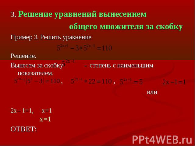 3. Решение уравнений вынесением общего множителя за скобкуПример 3. Решить уравнениеРешение.Вынесем за скобку - степень с наименьшим показателем. или2х– 1=1, х=1ОТВЕТ: