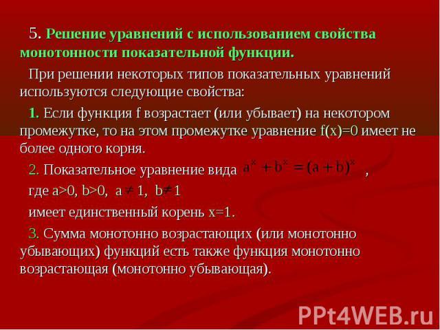 5. Решение уравнений с использованием свойства монотонности показательной функции.При решении некоторых типов показательных уравнений используются следующие свойства:1. Если функция f возрастает (или убывает) на некотором промежутке, то на этом пром…