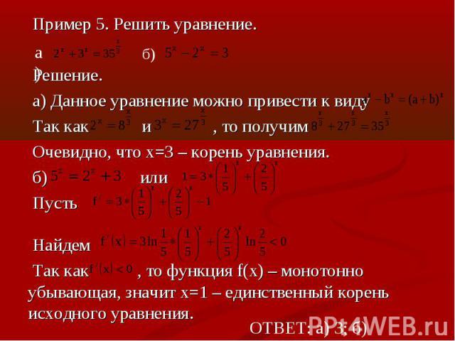 Пример 5. Решить уравнение.Решение.а) Данное уравнение можно привести к видуТак как и , то получимОчевидно, что х=3 – корень уравнения.б) или ПустьНайдем Так как , то функция f(x) – монотонно убывающая, значит х=1 – единственный корень исходного ура…