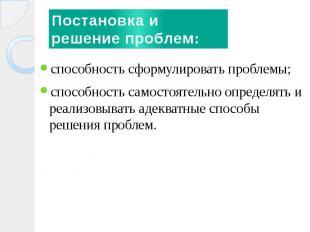 Постановка и решение проблем: способность сформулировать проблемы;способность са