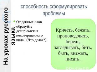На уроках русского языка способность сформулировать проблемы От данных слов обра