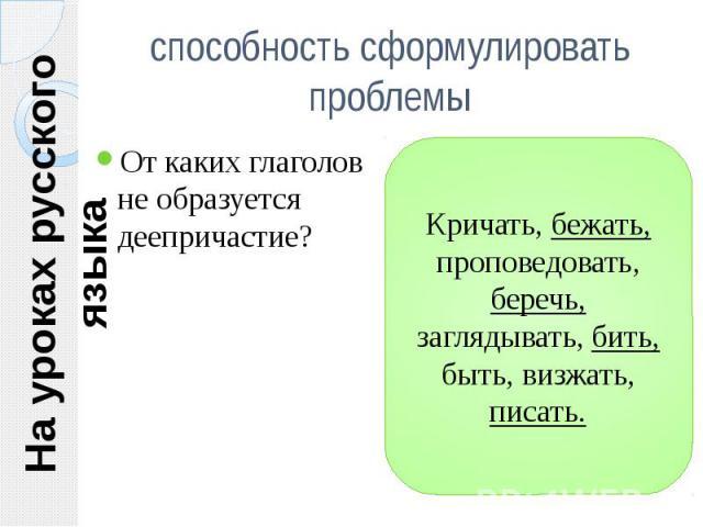 На уроках русского языка способность сформулировать проблемы От каких глаголов не образуется деепричастие?