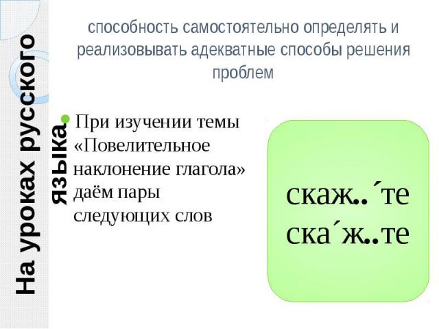 На уроках русского языка способность самостоятельно определять и реализовывать адекватные способы решения проблем При изучении темы «Повелительное наклонение глагола» даём пары следующих слов