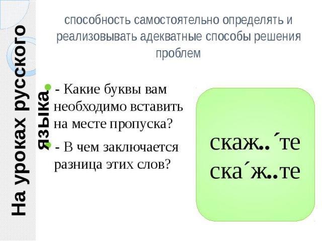 На уроках русского языка способность самостоятельно определять и реализовывать адекватные способы решения проблем- Какие буквы вам необходимо вставить на месте пропуска?- В чем заключается разница этих слов?