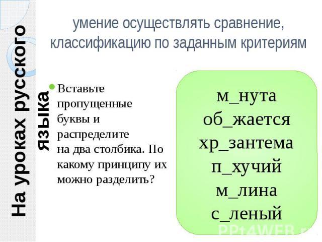 На уроках русского языка умение осуществлять сравнение, классификацию по заданным критериям Вставьте пропущенные буквы и распределитена два столбика. По какому принципу их можно разделить?м_нута об_жается хр_зантема п_хучийм_лина с_леный
