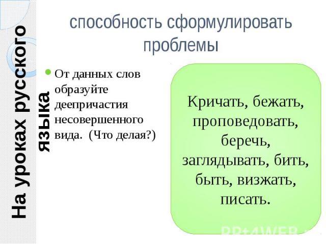 На уроках русского языка способность сформулировать проблемы От данных слов образуйте деепричастия несовершенного вида. (Что делая?)