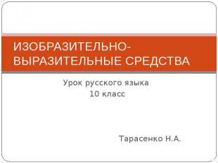 ИЗОБРАЗИТЕЛЬНО-ВЫРАЗИТЕЛЬНЫЕ СРЕДСТВА Урок русского языка 10 классТарасенко Н.А.