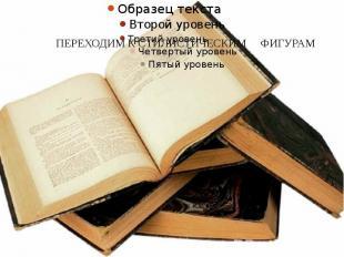 ПЕРЕХОДИМ К СТИЛИСТИЧЕСКИМ ФИГУРАМ
