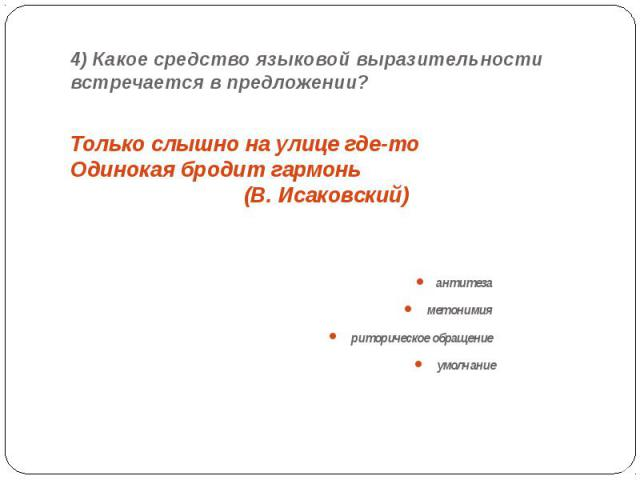 4) Какое средство языковой выразительности встречается в предложении? Только слышно на улице где-то Одинокая бродит гармонь (В. Исаковский)антитеза метонимия риторическое обращение умолчание