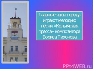 Главные часы города играют мелодию песни «Колымская трасса» композитора Бориса Т