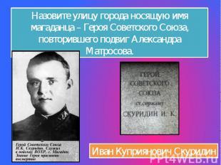 Назовите улицу города носящую имя магаданца – Героя Советского Союза, повторивше