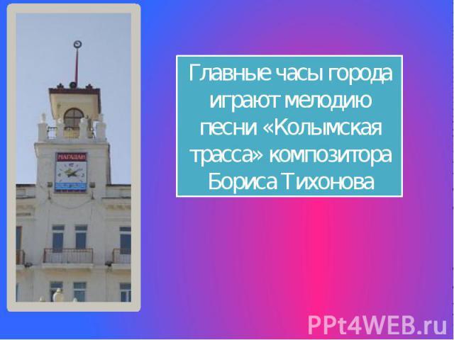 Главные часы города играют мелодию песни «Колымская трасса» композитора Бориса Тихонова