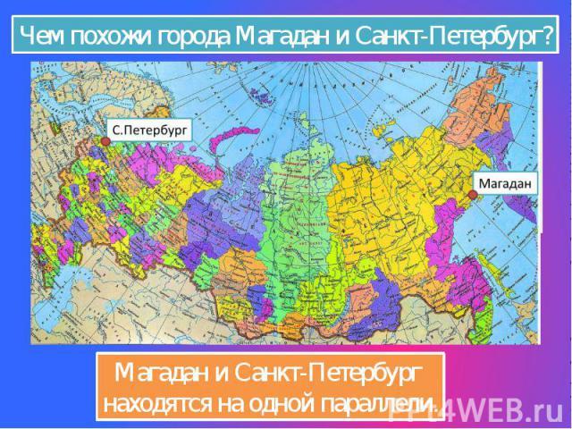 Чем похожи города Магадан и Санкт-Петербург? Магадан и Санкт-Петербург находятся на одной параллели.