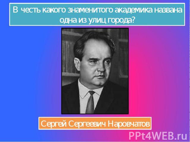 В честь какого знаменитого академика названа одна из улиц города? Сергей Сергеевич Наровчатов