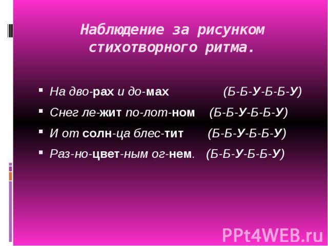 Наблюдение за рисунком стихотворного ритма. На дво-рахи до-мах (Б-Б-У-Б-Б-У)Снег ле-житпо-лот-ном (Б-Б-У-Б-Б-У)И отсолн-ца блес-тит (Б-Б-У-Б-Б-У)Раз-но-цвет-нымог-нем. (Б-Б-У-Б-Б-У)