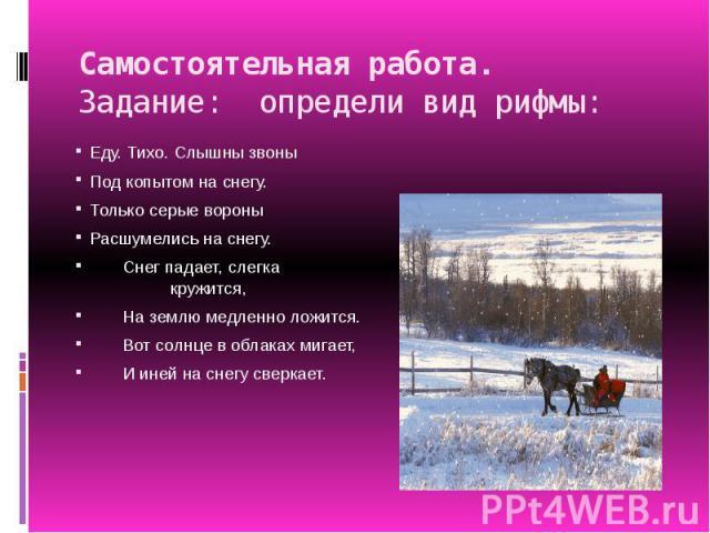 Самостоятельная работа.Задание: определи вид рифмы: Еду. Тихо. Слышны звоныПод копытом на снегу.Только серые вороныРасшумелись на снегу. Снег падает, слегка кружится, На землю медленно ложится. Вот солнце в облаках мигает, И иней на снегу сверкает.