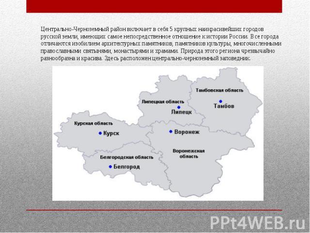 Центрально-Черноземный район включает в себя 5 крупных наикрасивейших городов русской земли, имеющих самое непосредственное отношение к истории России. Все города отличаются изобилием архитектурных памятников, памятников культуры, многочисленными пр…