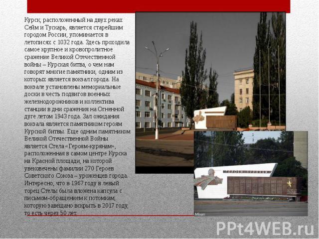 Курск, расположенный на двух реках Сейм и Тускарь, является старейшим городом России, упоминается в летописях с 1032 года. Здесь проходила самое крупное и кровопролитное сражение Великой Отечественной войны – Курская битва, о чем нам говорят многие …
