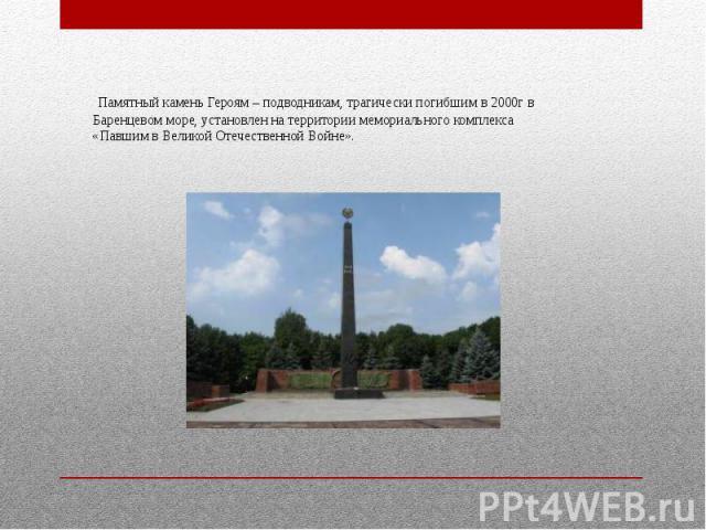 Памятный камень Героям – подводникам, трагически погибшим в 2000г в Баренцевом море, установлен на территории мемориального комплекса «Павшим в Великой Отечественной Войне».