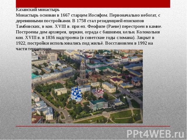 Казанский монастырьМонастырь основан в 1667 старцем Иосифом. Первоначально небогат, с деревянными постройками. В 1758 стал резиденцией епископов Тамбовских, в кон. XVIII в. при еп. Феофиле (Раеве) перестроен в камне. Построены дом архиерея, церкви, …