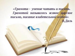 «Грамота - умение читать и писать. Грамотой называлось всякое царское письмо, пи