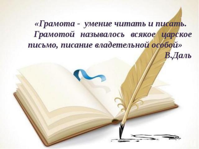 «Грамота - умение читать и писать. Грамотой называлось всякое царское письмо, писание владетельной особой»В.Даль