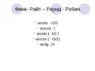 Финк- Райт – Раунд - Робин arcsin √2/2arccos 1arcsin (- 1/2 )arccos (- √3/2)arct