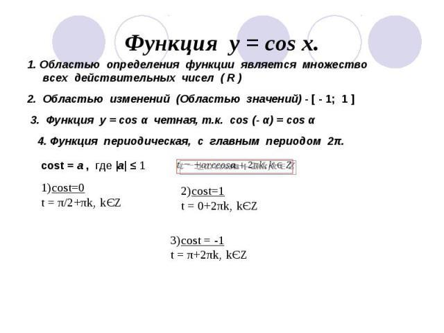 Функция у = соs x. 1. Областью определения функции является множество всех действительных чисел ( R )2. Областью изменений (Областью значений) - [ - 1; 1 ]3. Функция у = cos α четная, т.к. cos (- α) = cos α4. Функция периодическая, с главным периодом 2π.