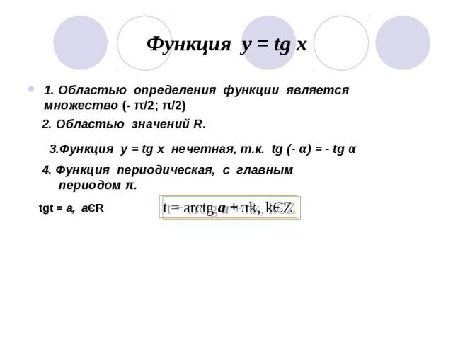 Функция у = tg x 1. Областью определения функции является множество (- π/2; π/2)2. Областью значений R.3.Функция у = tg x нечетная, т.к. tg (- α) = - tg α4. Функция периодическая, с главным периодом π.