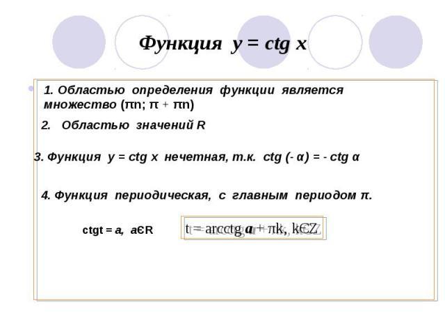 Функция у = ctg x 1. Областью определения функции является множество (πn; π + πn)2. Областью значений R3. Функция у = ctg x нечетная, т.к. ctg (- α) = - ctg α4. Функция периодическая, с главным периодом π.