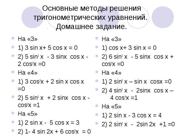 Основные методы решения тригонометрических уравнений. Домашнее задание. На «3»1) 3 sin x+ 5 cos x = 02) 5 sin2 х - 3 sinх cos х - 2 cos2х =0 На «4»1) 3 cos2х + 2 sin х cos х =02) 5 sin2 х + 2 sinх cos х - cos2х =1На «5»1) 2 sin x - 5 cos x = 32) 1- …