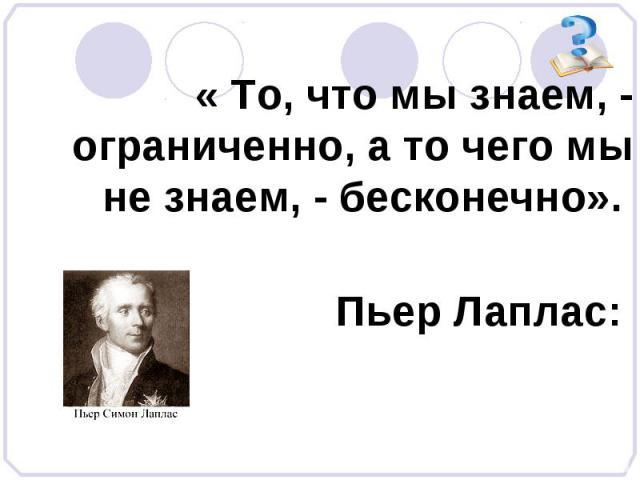 « То, что мы знаем, - ограниченно, а то чего мы не знаем, - бесконечно». Пьер Лаплас: