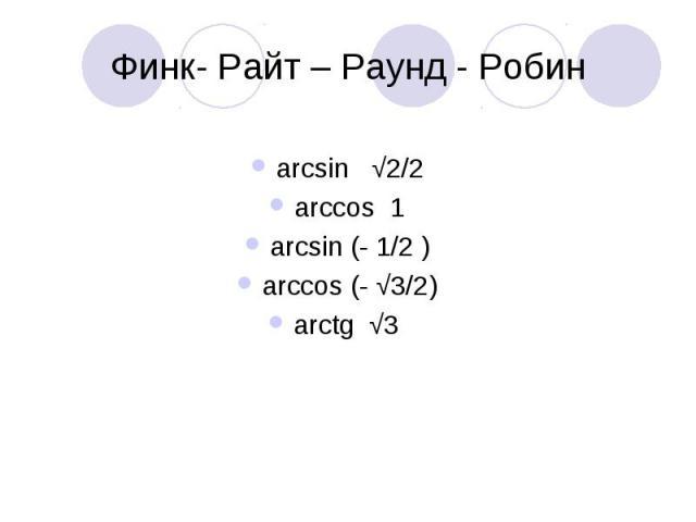 Финк- Райт – Раунд - Робин arcsin √2/2arccos 1arcsin (- 1/2 )arccos (- √3/2)arctg √3