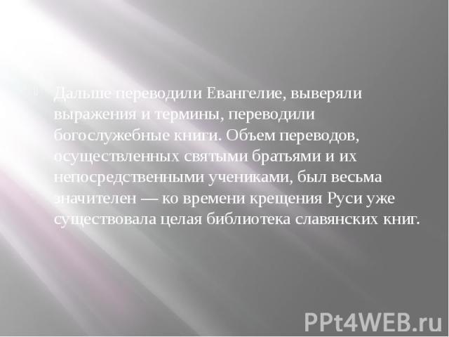 Дальше переводили Евангелие, выверяли выражения и термины, переводили богослужебные книги. Объем переводов, осуществленных святыми братьями и их непосредственными учениками, был весьма значителен — ко времени крещения Руси уже существовала целая биб…