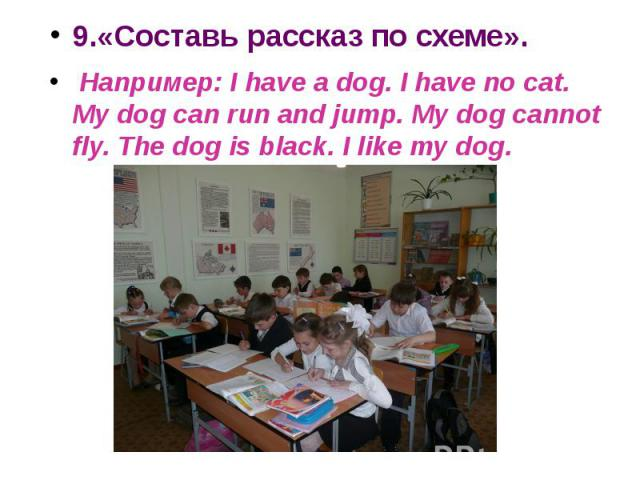 9.«Составь рассказ по схеме». Например: I have a dog. I have no cat. My dog can run and jump. My dog cannot fly. The dog is black. I like my dog.