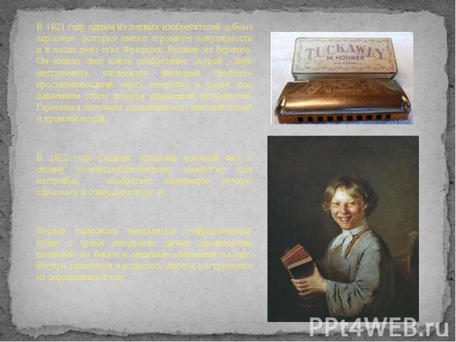 В 1821 году одним из первых изобретателей губных гармоник (которые имеют огромную популярность и в наши дни) стал Фредерик Бушман из Берлина. Он назвал свое новое изобретение