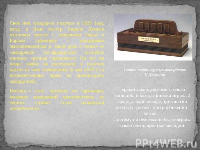 Свое имя аккордеон получил в 1829 году, когда в Вене мастер Кирилл Демиан изготовил вместе с сыновьями Гвидо и Карлом гармонику с аккордовым аккомпанементом в левой руке и назвал ее «аккордеон» (по-французски accordeon означает «ручная гармоника»). …