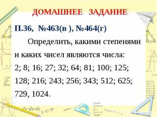 ДОМАШНЕЕ ЗАДАНИЕ П.36, №463(в ), №464(г) Определить, какими степенямии каких чис