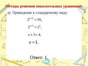 Методы решения показательных уравнений: а) Приведение к стандартному виду: Ответ