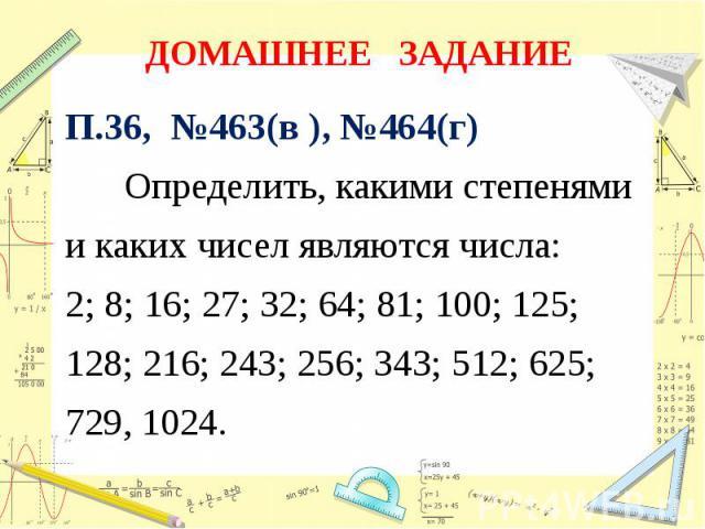 ДОМАШНЕЕ ЗАДАНИЕ П.36, №463(в ), №464(г) Определить, какими степенямии каких чисел являются числа:2; 8; 16; 27; 32; 64; 81; 100; 125; 128; 216; 243; 256; 343; 512; 625; 729, 1024.