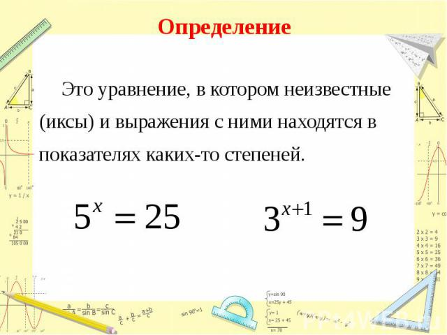 Определение Это уравнение, в котором неизвестные(иксы) и выражения с ними находятся в показателях каких-то степеней.