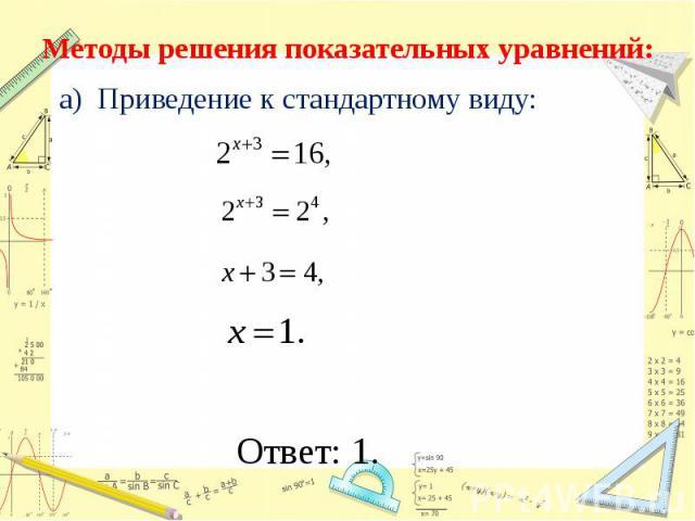 Методы решения показательных уравнений: а) Приведение к стандартному виду: Ответ: 1.