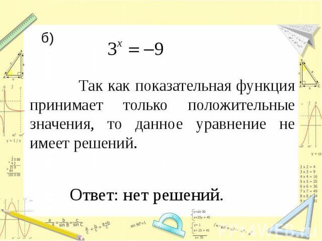 б) Так как показательная функция принимает только положительные значения, то данное уравнение не имеет решений. Ответ: нет решений.