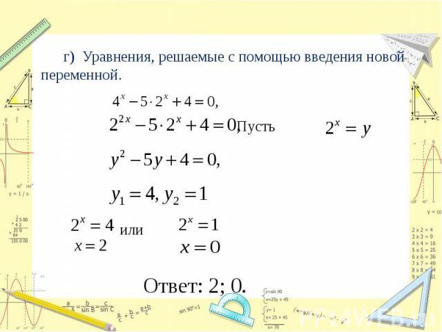 г) Уравнения, решаемые с помощью введения новой переменной. Пусть или Ответ: 2; 0.