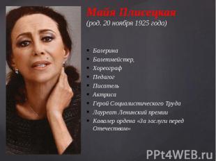 Майя Плисецкая (род. 20 ноября 1925 года) БалеринаБалетмейстер,ХореографПедагогП
