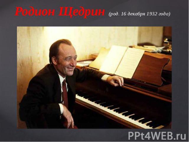 Родион Щедрин (род. 16 декабря 1932 года)