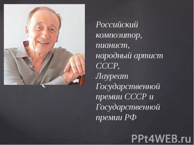 Российский композитор,пианист, народный артист СССР,Лауреат Государственной премии СССР и Государственной премии РФ