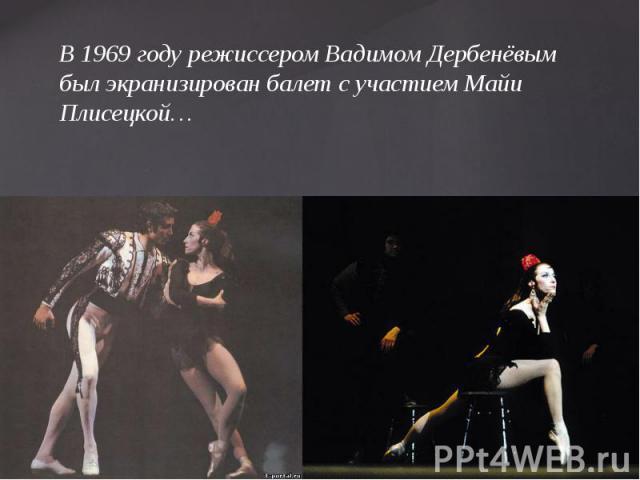 В 1969 году режиссером Вадимом Дербенёвым был экранизирован балет с участием Майи Плисецкой…