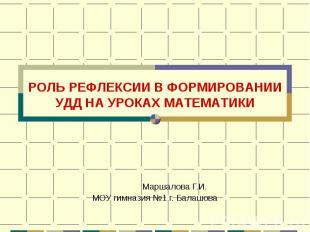 РОЛЬ РЕФЛЕКСИИ В ФОРМИРОВАНИИ УДД НА УРОКАХ МАТЕМАТИКИ Маршалова Г.И.МОУ гимнази